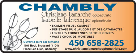 Lamarche Christiane Dr (450-658-2825) - Display Ad - www.christianelamarcheoptometriste.com Place Les Lilas, Chambly Christiane Lamarche optom&eacute;triste Isabelle Labrecque optom&eacute;triste EXAMEN VISUEL COMPLET D&Eacute;PISTAGE DU GLAUCOME ET DES CATARACTES LENTILLES CORN&Eacute;ENNES DE TOUS GENRES VASTE CHOIX DE MONTURES Ouvert 4 soirs par semaine 450 658-2825 1101 Boul. Brassard (#104)