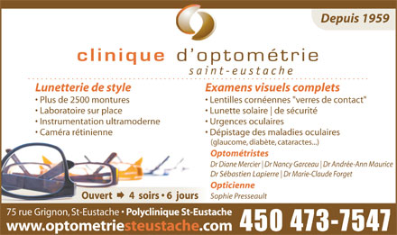 Clinique D'Optom&eacute;trie Saint-Eustache (450-473-7547) - Annonce illustr&eacute;e - Depuis 1959 saint Lunetterie de style Examens visuels complets Plus de 2500 montures Lentilles corn&eacute;ennes &quot;verres de contact&quot; Laboratoire sur place Lunette solaire de s&eacute;curit&eacute; Instrumentation ultramoderne Urgences oculaires Cam&eacute;ra r&eacute;tinienne D&eacute;pistage des maladies oculaires (glaucome, diab&egrave;te, cataractes...) Optom&eacute;tristes Dr Diane Mercier Dr Nancy Garceau Dr Andr&eacute;e-Ann Maurice Dr S&eacute;bastien Lapierre Dr Marie-Claude Forget Opticienne Sophie Presseault 75 rue Grignon, St-Eustache Polyclinique St-Eustache www.optometriesteustache.com