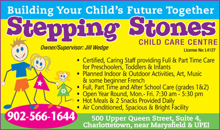 Stepping Stones Child Care Centre (902-566-1644) - Annonce illustrée - Full, Part Time and After School Care (grades 1&2) Open Year Round, Mon.- Fri. 7:30 am - 5:30 pm Hot Meals & 2 Snacks Provided Daily Air Conditioned, Spacious & Bright Facility 902-566-1644 500 Upper Queen Street, Suite 4, Charlottetown, near Marysfield & UPEI Certified, Caring Staff providing Full & Part Time Care for Preschoolers, Toddlers & Infants Planned Indoor & Outdoor Activities, Art, Music & some beginner French
