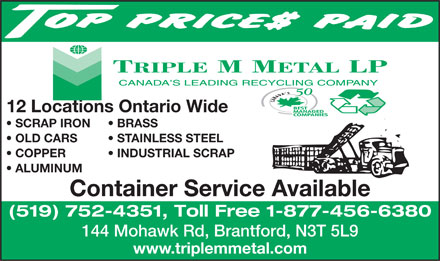 Triple M Metal LP (519-752-4351) - Annonce illustrée - 12 Locations Ontario Wide SCRAP IRON BRASS OLD CARS STAINLESS STEEL COPPER           INDUSTRIAL SCRAP ALUMINUM Container Service Available (519) 752-4351, Toll Free 1-877-456-6380 144 Mohawk Rd, Brantford, N3T 5L9 www.triplemmetal.com  12 Locations Ontario Wide SCRAP IRON BRASS OLD CARS STAINLESS STEEL COPPER           INDUSTRIAL SCRAP ALUMINUM Container Service Available (519) 752-4351, Toll Free 1-877-456-6380 144 Mohawk Rd, Brantford, N3T 5L9 www.triplemmetal.com