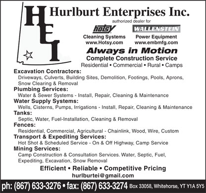 Hurlburt Enterprises Inc (867-633-3276) - Display Ad - Hurlburt Enterprises Inc. authorized dealer for Cleaning Systems Power Equipment www.Hotsy.com www.embmfg.com Always in Motion Complete Construction Service Residential   Commercial   Rural   Camps Excavation Contractors: Driveways, Culverts, Building Sites, Demolition, Footings, Pools, Aprons, Snow Clearing & Removal Plumbing Services: Water & Sewer Systems - Install, Repair, Cleaning & Maintenance Water Supply Systems: Wells, Cisterns, Pumps, Irrigations - Install, Repair, Cleaning & Maintenance Tanks: Septic, Water, Fuel-Installation, Cleaning & Removal Fences: Residential, Commercial, Agricultural - Chainlink, Wood, Wire, Custom Transport & Expediting Services: Hot Shot & Scheduled Service - On & Off Highway, Camp Service Mining Services: Camp Construction & Consultation Services. Water, Septic, Fuel, Expediting, Excavation, Snow Removal Efficient   Reliable   Competitive Pricing hurlburtei@gmail.com Box 33058, Whitehorse, YT Y1A 5Y5 ph: (867) 633-3276   fax: (867) 633-3274