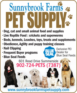 Sunnybrook Farms Pet Supply (902-724-7387) - Annonce illustrée - Dog, cat and small animal food and supplies Live Reptile Food : crickets and superworms Beds, kennels, Leashes, toys, treats and supplements Obedience, Agility and puppy training classes Nail Clipping Exclusive PEI Dealer for Frequent Buyer programs Blue Seal Feeds Blue Seal Feeds 601 Read Drive Summerside 902-724-PETS (7387) www.sunnybrookfarmspetsupply.com Dog, cat and small animal food and supplies Live Reptile Food : crickets and superworms Beds, kennels, Leashes, toys, treats and supplements Obedience, Agility and puppy training classes Nail Clipping Exclusive PEI Dealer for Frequent Buyer programs Blue Seal Feeds Blue Seal Feeds 601 Read Drive Summerside 902-724-PETS (7387) www.sunnybrookfarmspetsupply.com