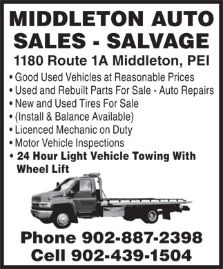 Middleton Auto Sales (902-887-2398) - Annonce illustr&eacute;e - MIDDLETON AUTO SALES - SALVAGE 1180 Route 1A Middleton, PEI Good Used Vehicles at Reasonable Prices Used and Rebuilt Parts For Sale - Auto Repairs New and Used Tires For Sale (Install &amp; Balance Available) Licenced Mechanic on Duty Motor Vehicle Inspections 24 Hour Light Vehicle Towing With Wheel Lift Phone 902-887-2398 Cell 902-439-1504 MIDDLETON AUTO SALES - SALVAGE 1180 Route 1A Middleton, PEI Good Used Vehicles at Reasonable Prices Used and Rebuilt Parts For Sale - Auto Repairs New and Used Tires For Sale (Install &amp; Balance Available) Licenced Mechanic on Duty Motor Vehicle Inspections 24 Hour Light Vehicle Towing With Wheel Lift Phone 902-887-2398 Cell 902-439-1504