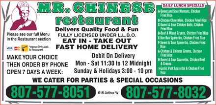 Mr Chinese (807-577-8051) - Display Ad - DAILY LUNCH SPECIALS -Sweet and Sour Wontons, Chicken Fried Rice -Chicken Chow Mein, Chicken Fried Rice -Sweet & Sour Chicken Balls, Chicken Fried Rice -Beef & Mixed Greens, Chicken Fried Rice Please see our full Menu FULLY LICENSED UNDER L.L.B.O. -Bon Bon Spareribs, Chicken Fried Rice in the Restaurant section EAT IN - TAKE OUT -Sweet & Sour Spareribs, Chicken Fried Delivers Quality Food & Fun *Interact Only Avail. -Chicken & Chinese Greens, Chicken Fried Rice Debit On Delivery MAKE YOUR CHOICE At Restaurant Rice FAST HOME DELIVERY & Greens Mon - Sat 11:30 to 12 Midnight THEN ORDER BY PHONE -Garlic Pork Spareribs & Chicken Fried Sunday & Holidays 3:00 - 10 pm Rice OPEN 7 DAYS A WEEK: WE CATER FOR PARTIES & SPECIAL OCCASIONS 615 Arthur W 807-577-8051 807-577-8032 -Sweet & Sour Spareribs, Chicken/Beef