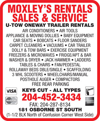 Moxley's Rentals Sales & Service (204-452-3434) - Annonce illustrée - MOXLEY S RENTALS SALES & SERVICE U-TOW ONEWAY TRAILER RENTALS AIR CONDITIONERS   AIR TOOLS APPLIANCE & MOVING DOLLIES   BABY EQUIPMENT CAR SEATS   BOBCATS   FLOOR SANDERS CARPET CLEANERS   VACUUMS   CAR TRAILER DOLLY & TOW BARS   EXERCISE EQUIPMENT FREEZERS & MICROWAVES   FRIDGE/APT & BAR WASHER & DRYER   JACK HAMMER   LADDERS TABLES & CHAIRS   FAN/PEDESTAL ROLLAWAY BEDS DBLE/SINGLE   SCAFFOLDING 3 WHL SCOOTERS   WHEELCHAIRS/MANUAL POSTHOLE AUGER   COMPACTORS FREE REAR PARKING KEYS CUT - ALL TYPES 204-452-3434 FAX: 204-287-8134 181 OSBORNE ST SOUTH (1-1/2 BLK North of Confusion Corner West Side) MOXLEY S RENTALS SALES & SERVICE U-TOW ONEWAY TRAILER RENTALS AIR CONDITIONERS   AIR TOOLS APPLIANCE & MOVING DOLLIES   BABY EQUIPMENT CAR SEATS   BOBCATS   FLOOR SANDERS CARPET CLEANERS   VACUUMS   CAR TRAILER DOLLY & TOW BARS   EXERCISE EQUIPMENT FREEZERS & MICROWAVES   FRIDGE/APT & BAR WASHER & DRYER   JACK HAMMER   LADDERS TABLES & CHAIRS   FAN/PEDESTAL ROLLAWAY BEDS DBLE/SINGLE   SCAFFOLDING 3 WHL SCOOTERS   WHEELCHAIRS/MANUAL POSTHOLE AUGER   COMPACTORS FREE REAR PARKING KEYS CUT - ALL TYPES 204-452-3434 FAX: 204-287-8134 181 OSBORNE ST SOUTH (1-1/2 BLK North of Confusion Corner West Side)