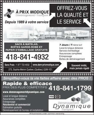 A Prix Modique D&eacute;m&eacute;nagement &amp; Transport (418-841-4932) - Annonce illustr&eacute;e - Depuis 1989 &agrave; votre service SACS &Agrave; MATELAS, 7 Jours / 7 m&ecirc;me tarif BO&Icirc;TES GARDE-ROBE ET Local &amp; longue distance PAPIER D EMBALLAGE GRATUITS Service d emballage Assurances compl&egrave;tes Entreposage Bo&icirc;tes de d&eacute;m&eacute;nagement www.dem-prixmodique.com Sans Frais : 1 877 722-4932 273, Sophia-Melvin Qu&eacute;bec (Qu&eacute;bec) G2M-1E1 Rapide &amp; efficace PRIX DES PLUS COMP&Eacute;TITIFS Local et longue distance Assurances compl&egrave;tes Entreposage D&eacute;m&eacute;nagement R&eacute;sidentiel et commercial Estimation gratuite Transport D&eacute;m&eacute;nagement de bureau et installation All businesses under common ownership.