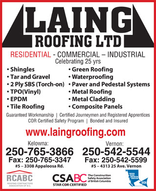 Laing Roofing (250-765-3866) - Display Ad - RESIDENTIAL - COMMERCIAL - INDUSTRIAL Celebrating 25 yrs Green Roofing  Shingles Waterproofing  Tar and Gravel Paver and Pedestal Systems 2 Ply SBS (Torch-on) Metal Roofing  TPO(Vinyl) Metal Cladding  EPDM Composite Panels Tile Roofing Guaranteed Workmanship Certified Journeymen and Registered Apprentices COR Certified Safety Program Bonded and Insured www.laingroofing.com Kelowna: Vernon: 250-542-5544 250-765-3866 Fax: 250-765-3347 Fax: 250-542-5599 #5 - 3308 Appaloosa Rd. #5 - 4313 25 Ave. Vernon
