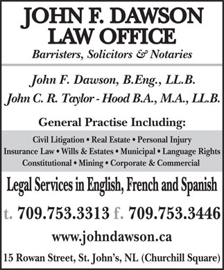Taylor-Hood John Law Office (709-753-3313) - Display Ad - Barristers, Solicitors & Notaries John F. Dawson, B.Eng., LL.B. John C. R. Taylor - Hood B.A., M.A., LL.B. General Practise Including: Civil Litigation   Real Estate   Personal Injury Insurance Law   Wills & Estates   Municipal   Language Rights Constitutional   Mining   Corporate & Commercial Legal Services in English, French and Spanish www.johndawson.ca 15 Rowan Street, St. John s, NL (Churchill Square)