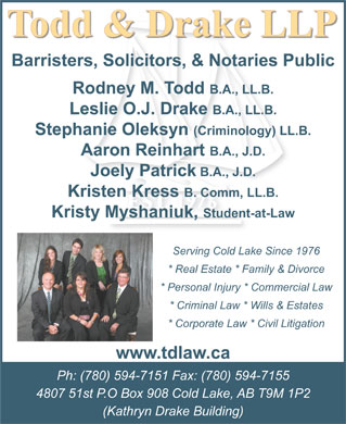 Todd & Drake LLP (780-594-7151) - Annonce illustrée - Barristers, Solicitors, & Notaries Public Rodney M. Todd B.A., LL.B. Leslie O.J. Drake B.A., LL.B. Stephanie Oleksyn (Criminology) LL.B. Aaron Reinhart B.A., J.D. Joely Patrick B.A., J.D. Kristen Kress B. Comm, LL.B. Kristy Myshaniuk, Student-at-Law Serving Cold Lake Since 1976 * Real Estate * Family & Divorce * Personal Injury * Commercial Law * Criminal Law * Wills & Estates * Corporate Law * Civil Litigation www.tdlaw.ca Ph: (780) 594-7151 Fax: (780) 594-7155 4807 51st P.O Box 908 Cold Lake, AB T9M 1P2 (Kathryn Drake Building)  Barristers, Solicitors, & Notaries Public Rodney M. Todd B.A., LL.B. Leslie O.J. Drake B.A., LL.B. Stephanie Oleksyn (Criminology) LL.B. Aaron Reinhart B.A., J.D. Joely Patrick B.A., J.D. Kristen Kress B. Comm, LL.B. Kristy Myshaniuk, Student-at-Law Serving Cold Lake Since 1976 * Real Estate * Family & Divorce * Personal Injury * Commercial Law * Criminal Law * Wills & Estates * Corporate Law * Civil Litigation www.tdlaw.ca Ph: (780) 594-7151 Fax: (780) 594-7155 4807 51st P.O Box 908 Cold Lake, AB T9M 1P2 (Kathryn Drake Building)