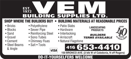 Vem Building Supplies Ltd (647-497-6797) - Display Ad - EST. 1972 VEM BUILDING SUPPLIES LTD. SHOP WHERE THE BUILDERS BUY     BUILDING MATERIALS AT REASONABLE PRICES Bricks Polyethylene Patio Slabs LANDSCAPING Blocks Sewer Pipe Hardware PRODUCTS Sand Reinforcing Steel Interlocking 40 BUILDERS Gravel Sono Tubes Arriscraft TERMS AVAILABLE Cement Chimney Flues Natural Flagstone Steel Beams Salt   Tools & Angle 150 BRONCO AVE. (2 blk W of Caledonia, N off Rogers)  EST. 1972 VEM BUILDING SUPPLIES LTD. SHOP WHERE THE BUILDERS BUY     BUILDING MATERIALS AT REASONABLE PRICES Bricks Polyethylene Patio Slabs LANDSCAPING Blocks Sewer Pipe Hardware PRODUCTS Sand Reinforcing Steel Interlocking 40 BUILDERS Gravel Sono Tubes Arriscraft TERMS AVAILABLE Cement Chimney Flues Natural Flagstone Steel Beams Salt   Tools & Angle 150 BRONCO AVE. (2 blk W of Caledonia, N off Rogers)  EST. 1972 VEM BUILDING SUPPLIES LTD. SHOP WHERE THE BUILDERS BUY     BUILDING MATERIALS AT REASONABLE PRICES Bricks Polyethylene Patio Slabs LANDSCAPING Blocks Sewer Pipe Hardware PRODUCTS Sand Reinforcing Steel Interlocking 40 BUILDERS Gravel Sono Tubes Arriscraft TERMS AVAILABLE Cement Chimney Flues Natural Flagstone Steel Beams Salt   Tools & Angle 150 BRONCO AVE. (2 blk W of Caledonia, N off Rogers)  EST. 1972 VEM BUILDING SUPPLIES LTD. SHOP WHERE THE BUILDERS BUY     BUILDING MATERIALS AT REASONABLE PRICES Bricks Polyethylene Patio Slabs LANDSCAPING Blocks Sewer Pipe Hardware PRODUCTS Sand Reinforcing Steel Interlocking 40 BUILDERS Gravel Sono Tubes Arriscraft TERMS AVAILABLE Cement Chimney Flues Natural Flagstone Steel Beams Salt   Tools & Angle 150 BRONCO AVE. (2 blk W of Caledonia, N off Rogers)  EST. 1972 VEM BUILDING SUPPLIES LTD. SHOP WHERE THE BUILDERS BUY     BUILDING MATERIALS AT REASONABLE PRICES Bricks Polyethylene Patio Slabs LANDSCAPING Blocks Sewer Pipe Hardware PRODUCTS Sand Reinforcing Steel Interlocking 40 BUILDERS Gravel Sono Tubes Arriscraft TERMS AVAILABLE Cement Chimney Flues Natural Flagstone Steel Beams Salt   Tools & Angle 150 BRONCO AVE. (2 blk W of Caledonia, N off Rogers)  EST. 1972 VEM BUILDING SUPPLIES LTD. SHOP WHERE THE BUILDERS BUY     BUILDING MATERIALS AT REASONABLE PRICES Bricks Polyethylene Patio Slabs LANDSCAPING Blocks Sewer Pipe Hardware PRODUCTS Sand Reinforcing Steel Interlocking 40 BUILDERS Gravel Sono Tubes Arriscraft TERMS AVAILABLE Cement Chimney Flues Natural Flagstone Steel Beams Salt   Tools & Angle 150 BRONCO AVE. (2 blk W of Caledonia, N off Rogers)  EST. 1972 VEM BUILDING SUPPLIES LTD. SHOP WHERE THE BUILDERS BUY     BUILDING MATERIALS AT REASONABLE PRICES Bricks Polyethylene Patio Slabs LANDSCAPING Blocks Sewer Pipe Hardware PRODUCTS Sand Reinforcing Steel Interlocking 40 BUILDERS Gravel Sono Tubes Arriscraft TERMS AVAILABLE Cement Chimney Flues Natural Flagstone Steel Beams Salt   Tools & Angle 150 BRONCO AVE. (2 blk W of Caledonia, N off Rogers)  EST. 1972 VEM BUILDING SUPPLIES LTD. SHOP WHERE THE BUILDERS BUY     BUILDING MATERIALS AT REASONABLE PRICES Bricks Polyethylene Patio Slabs LANDSCAPING Blocks Sewer Pipe Hardware PRODUCTS Sand Reinforcing Steel Interlocking 40 BUILDERS Gravel Sono Tubes Arriscraft TERMS AVAILABLE Cement Chimney Flues Natural Flagstone Steel Beams Salt   Tools & Angle 150 BRONCO AVE. (2 blk W of Caledonia, N off Rogers)