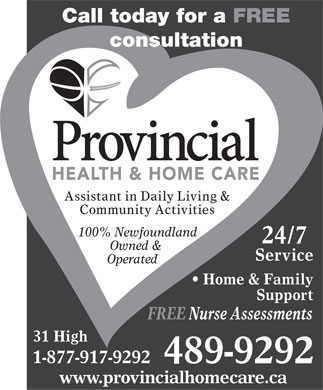 Provincial Health & Home Care (709-489-9292) - Annonce illustrée - Call today for a FREE consultation Assistant in Daily Living & Community Activities 100% Newfoundland 24/7 Owned & Service Operated Home & Family Support FREE Nurse Assessments 31 High 1-877-917-9292 489-9292 www.provincialhomecare.ca