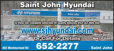 Saint John Hyundai (506-652-2277) - Display Ad - Saint John Hyundai To View Our Complete Selection Of Quality Vehicles Visit Our Web Site www.sjhyundai.comjh di Visit Our New Location Or Call For Details 403 Westmorland Rd Saint John652-2277