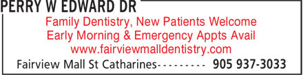 Dr Perry W Edward (905-937-3033) - Annonce illustrée - Family Dentistry, New Patients Welcome www.fairviewmalldentistry.com Early Morning & Emergency Appts Avail Family Dentistry, New Patients Welcome Early Morning & Emergency Appts Avail www.fairviewmalldentistry.com
