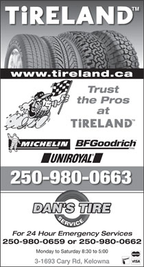 Dan's Tire Service (250-980-0727) - Annonce illustr&eacute;e - www.tireland.ca Trust the Pros at 250-980-0663 DAN'S TIRE SERVICE For 24 Hour Emergency Services 250-980-0659 or 250-980-0662 Monday to Saturday 8:30 to 5:00 3-1693 Cary Rd, Kelowna www.tireland.ca Trust the Pros at 250-980-0663 DAN'S TIRE SERVICE For 24 Hour Emergency Services 250-980-0659 or 250-980-0662 Monday to Saturday 8:30 to 5:00 3-1693 Cary Rd, Kelowna