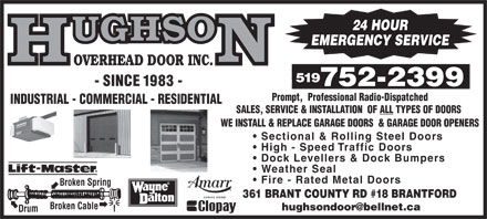 Hughson Overhead Door Inc (519-752-2399) - Display Ad - 24 HOUR EMERGENCY SERVICE OVERHEAD DOOR INC. 519 - SINCE 1983 - 752-2399752-2399 Prompt,  Professional Radio-Dispatched INDUSTRIAL - COMMERCIAL - RESIDENTIAL SALES, SERVICE &amp; INSTALLATION  OF ALL TYPES OF DOORS WE INSTALL &amp; REPLACE GARAGE DOORS  &amp; GARAGE DOOR OPENERS Sectional &amp; Rolling Steel Doors High - Speed Traffic Doors Dock Levellers &amp; Dock Bumpers Weather Seal Fire - Rated Metal Doors Broken Spring 361 BRANT COUNTY RD #18 BRANTFORD Broken Cable hughsondoor@bellnet.ca Drum