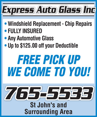 Express Auto Glass Inc (709-765-5533) - Annonce illustrée - Express Auto Glass IncExpress Auto Glass Inc Windshield Replacement - Chip Repairs FULLY INSURED Any Automotive Glass Up to $125.00 off your Deductible FREE PICK UP WE COME TO YOU! 765-5533 St John's andSt John's and Surrounding Area