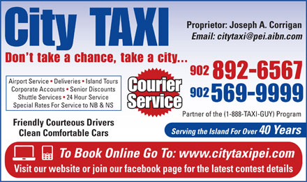 City Taxi (902-892-6567) - Annonce illustrée - Proprietor: Joseph A. Corrigan City TAXI Don t take a chance, take a city... 902 892-6567 Airport Service   Deliveries   Island Tours Courier Corporate Accounts   Senior Discounts 902 Shuttle Services   24 Hour Service 569-9999 Special Rates For Service to NB & NS Service Partner of the (1-888-TAXI-GUY) Program Friendly Courteous Drivers Serving the Island For Over 40 Years Clean Comfortable Cars To Book Online Go To: www.citytaxipei.com Visit our website or join our facebook page for the latest contest details Proprietor: Joseph A. Corrigan City TAXI Don t take a chance, take a city... 902 892-6567 Airport Service   Deliveries   Island Tours Courier Corporate Accounts   Senior Discounts 902 Shuttle Services   24 Hour Service 569-9999 Special Rates For Service to NB & NS Service Partner of the (1-888-TAXI-GUY) Program Friendly Courteous Drivers Serving the Island For Over 40 Years Clean Comfortable Cars To Book Online Go To: www.citytaxipei.com Visit our website or join our facebook page for the latest contest details