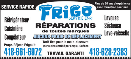 Frigo Service Enr (418-661-6972) - Annonce illustr&eacute;e - Plus de 30 ans d exp&eacute;rience avec formation continue SERVICE RAPIDE Laveuse R&eacute;frig&eacute;rateur R&Eacute;PARATIONS S&eacute;cheuse Cuisini&egrave;re de toutes marques Lave-vaisselle Cong&eacute;lateur Tarif fixe pour la main-d'oeuvre Propr. R&eacute;jean Frigault Technicien certifi&eacute; par Emploi-Qu&eacute;bec TRAVAIL GARANTI 418-661-6972 418-628-2383 Plus de 30 ans d exp&eacute;rience avec formation continue SERVICE RAPIDE Laveuse R&eacute;frig&eacute;rateur R&Eacute;PARATIONS S&eacute;cheuse Cuisini&egrave;re de toutes marques Lave-vaisselle Cong&eacute;lateur Tarif fixe pour la main-d'oeuvre Propr. R&eacute;jean Frigault Technicien certifi&eacute; par Emploi-Qu&eacute;bec TRAVAIL GARANTI 418-661-6972 418-628-2383