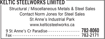 Keltic Steelworks Limited (709-782-8060) - Display Ad - Structural / Miscellaneous Metals & Steel Sales Contact Norm Jones for Steel Sales St Anne's Industrial Park www.kelticsteelworks.ca  Structural / Miscellaneous Metals & Steel Sales Contact Norm Jones for Steel Sales St Anne's Industrial Park www.kelticsteelworks.ca