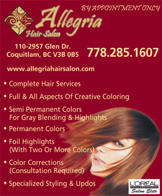 Allegria Hair Salon (778-285-1607) - Annonce illustrée - 110-2957 Glen Dr. 778.285.1607 Coquitlam, BC V3B 0B5 www.allegriahairsalon.com Complete Hair Services Full & All Aspects Of Creative Coloring Semi Permanent Colors For Gray Blending & Highlights Permanent Colors Foil Highlights (With Two Or More Colors) Color Corrections (Consultation Required) Specialized Styling & Updos