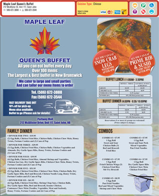 Maple Leaf Queen`s Buffet (506-672-3888) - Display Ad - Cuisine Type: Chinese Maple Leaf Queen s Buffet 212 McAllister Dr, Unit 117, Saint John 506-672-3888 506-672-3544 Subject to change without notice ALL YOU CAN EATPRIME RIBALL YOU CAN EATSNOW CRAB & SUSHIEVERY NIGHT& SUSHIEVERY NIGHTLEGSWEEKENDSLEGSWEEKENDS AFTER 4 PMAFTER 4 PMAFTER 4 PMAFTER 4 PM MOND BUFFET LUNCH AY - FRIDAY SATURDAY, SUNDAY & HOLID AYS ADULTS $11.99 $12.99 CHILDREN (6-12) $5.99 $6.99 TODDLERS (5 OR UNDER) $1.99 Anytime! SENIORS (60+) 10% O ff (Meal portion only) BUFFET DINNER MOND AY - THURSDAY FRIDAY - SUND AY & HOLID AYS ADULTS $16.99 $19.99 CHILDREN (6-12) $7.99 $8.99 TODDLERS (5 OR UNDER) $1.99 Anytime! SENIORS (60+) 10% O ff (Meal portion only) Reservations (5 or more) & groups are welcomed! (Prices subject to change.) FAMILY DINNER COMBOS DINNER FOR TWO - $19.95 COMBO #1   $7.95 COMBO #2   $7.95 (2) Egg Rolls, Chicken Fried Rice, Chicken Balls, Chicken Chow Mein, Honey 1 Egg Roll Twists, Fortune Cookies and (2) Cans of Pop Sweet and Sour Sweet and Sour Pork DINNER FOR THREE - $29.95 Chicken Balls (3) Mixed Vegetables (3) Egg Rolls, Chicken Fried Rice, Chicken Balls, Chicken Vegetables and Beef and Broccoli Pan Fried Noodles Almonds, Dry Garlic Spare Ribs, Honey Twists, Fortune Cookies and Fried Rice (3) Cans of Pop DINNER FOR FOUR - $39.95 COMBO #3   $7.95 COMBO #4   $7.95 (4) Egg Rolls, Chicken Fried Rice, Almond Shrimp and Vegetables, 1 Egg Roll Chicken Soo Guy, Dry Garlic Spare Ribs, Chicken Chow Mein, Honey Twists, Fried Chicken Wings (3) Dry Garlic Spare Ribs Fortune Cookies and (4) Cans of Pop Chicken Fried Rice Chicken Chow Mein DINNER FOR FIVE - $51.95 Stir Fry Broccoli Chicken Fried Rice (5) Egg Rolls, Chicken Fried Rice, Chicken Chow Mein, Chicken Balls, Dry Garlic Spare Ribs, Beef and Broccoli, Chicken Noodle Long, Honey Twists, Fortune Cookies and (5) Cans of Pop COMBO #5   $8.95 DINNER FOR SIX - $61.95 1 Egg Roll (6) Egg Rolls, Chicken Fried Rice, Shrimp Chop Suey, Chicken Balls, Pan Fried Noodles Dry Garlic Spare Ribs, Beef and Broccoli, Sesame Chicken, Beef and Mixed Vegetables Cantonese Chow Mein (Noodles, Vegetables, Meat and Seafood), Shrimp and Chow Mein Honey Twists, Fortune Cookies and (6) Cans of Pop