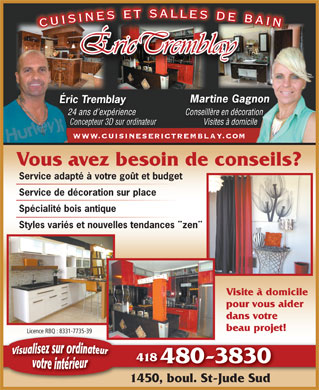 Cuisines Et Salles De Bain Eric Tremblay (418-480-3830) - Annonce illustr&eacute;e - Martine GagnonMartine Gagnon &Eacute;ric Tremblay&Eacute;ric Tremblay 24 ans d exp&eacute;rience24 ansexp&eacute;rience Conseill&egrave;re en d&eacute;corationConseill&egrave;re en d&eacute;coration Concepteur 3D sur ordinateur Visites &agrave; domicile   Visites &agrave; domicile www.cuisineserictremblay.com Vous avez besoin de conseils? Service adapt&eacute; &agrave; votre go&ucirc;t et budget Service de d&eacute;coration sur place Sp&eacute;cialit&eacute; bois antique Visite &agrave; domicile pour vous aider dans votre beau projet! Licence RBQ : 8331-7735-39 418 480-38304 1450, boul. St-Jude Sud Styles vari&eacute;s et nouvelles tendances &uml;zen&uml; Martine GagnonMartine Gagnon &Eacute;ric Tremblay&Eacute;ric Tremblay 24 ans d exp&eacute;rience24 ansexp&eacute;rience Conseill&egrave;re en d&eacute;corationConseill&egrave;re en d&eacute;coration Concepteur 3D sur ordinateur Visites &agrave; domicile   Visites &agrave; domicile www.cuisineserictremblay.com Vous avez besoin de conseils? Service adapt&eacute; &agrave; votre go&ucirc;t et budget Service de d&eacute;coration sur place Sp&eacute;cialit&eacute; bois antique Styles vari&eacute;s et nouvelles tendances &uml;zen&uml; Visite &agrave; domicile pour vous aider dans votre beau projet! Licence RBQ : 8331-7735-39 418 480-38304 1450, boul. St-Jude Sud