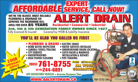 A Alert Drain Limited (416-244-6891) - Annonce illustrée - EXPERT AFFORDABLE SERVICE, CALL NOW!SERVICE AFFORDABLE SERVICE, CALL NOW!SERVICE WE RE THE OLDEST, MOST RELIABLE PLUMBING & DRAINAGE CO ALERT DRAIN SERVING THE RICHMOND HILL Residential   Commercial   Industrial AREA FOR OVER 85 YEARS 3rd, 4th & 5th GENERATION FAMILY OWNED SINCE 1927 Fully Licenced & Insured         Covered by WSIB & Liability Insurance PLUMBING & DRAINS ELECTRIC SNAKE HOME BUYER INSPECTION WATER SERVICES INSTALLED CAMERA/VIDEO/TRACING UNDERGROUND DRAIN LOCATING CITY REBATES CATCH BASIN & MANHOLE WATERPROOFING INSTALLATION & REPAIRS HIGH POWER FLUSHING PIPE THAWING (905) ALL WORK 761-8755 ALL WORK GUARANTEED (416) 244-6891 GPS DISPATCHED VEHICLES = Accurate Response Time LICENCE NO. T87-3122 345 WWW.AALERTDRAIN.CA  EXPERT AFFORDABLE SERVICE, CALL NOW!SERVICE AFFORDABLE SERVICE, CALL NOW!SERVICE WE RE THE OLDEST, MOST RELIABLE PLUMBING & DRAINAGE CO ALERT DRAIN SERVING THE RICHMOND HILL Residential   Commercial   Industrial AREA FOR OVER 85 YEARS 3rd, 4th & 5th GENERATION FAMILY OWNED SINCE 1927 Fully Licenced & Insured         Covered by WSIB & Liability Insurance PLUMBING & DRAINS ELECTRIC SNAKE HOME BUYER INSPECTION WATER SERVICES INSTALLED CAMERA/VIDEO/TRACING UNDERGROUND DRAIN LOCATING CITY REBATES CATCH BASIN & MANHOLE WATERPROOFING INSTALLATION & REPAIRS HIGH POWER FLUSHING PIPE THAWING (905) ALL WORK 761-8755 ALL WORK GUARANTEED (416) 244-6891 GPS DISPATCHED VEHICLES = Accurate Response Time LICENCE NO. T87-3122 345 WWW.AALERTDRAIN.CA