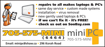 Mini P C (705-575-6464) - Display Ad - repairs to all makes laptops & PC s same day service   custom made systems installation   virus removal new gently used laptops & PC s if we can t fix it - it s FREE! check us out on SooBay.com 705-575-MINI (6464) Email: minipc@shaw.ca   296 Korah Road  repairs to all makes laptops & PC s same day service   custom made systems installation   virus removal new gently used laptops & PC s if we can t fix it - it s FREE! check us out on SooBay.com 705-575-MINI (6464) Email: minipc@shaw.ca   296 Korah Road