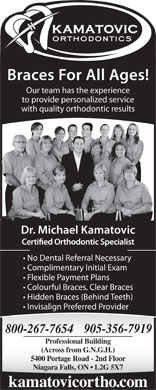 "Kamatovic Michael Dr (289-271-4040) - Annonce illustrée - kamatovicortho.com Braces For All Ages! Our team has the experience to provide personalized service with quality orthodontic results Certi""ed Orthodontic Specialist No Dental Referral Necessary Complimentary Initial Exam Flexible Payment Plans Colourful Braces, Clear Braces Hidden Braces (Behind Teeth) Invisalign Preferred Provider Professional Building (Across from G.N.G.H.) 5400 Portage Road - 2nd Floor Niagara Falls, ON   L2G 5X7 Dr. Michael Kamatovic"