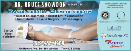 Snowdon Bruce A Dr (519-252-4209) - Annonce illustrée - Member Canadian & American M.D, FRCSC Societies of Plastic & DR. BRUCE SNOWDON Reconstructive Surgery PLASTIC SURGEON   COSMETIC SURGERY Breast Enlargement     Breast Lift     Liposuction Tummytucks     Eyelid Surgery     Nose Surgery Over 20 Years In Windsor (519) 252-4209(519) 252-4209 1720 Howard Ave., Ste. 354, Windsor     The 400 Building Member Canadian & American M.D, FRCSC Societies of Plastic & DR. BRUCE SNOWDON Reconstructive Surgery PLASTIC SURGEON   COSMETIC SURGERY Breast Enlargement     Breast Lift     Liposuction Tummytucks     Eyelid Surgery     Nose Surgery Over 20 Years In Windsor (519) 252-4209(519) 252-4209 1720 Howard Ave., Ste. 354, Windsor     The 400 Building