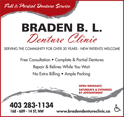 Braden Denture Clinic (403-283-1134) - Annonce illustrée - Full &Partial Denture Service BRADEN B. L. SERVING THE COMMUNITY FOR OVER 30 YEARS - NEW PATIENTS WELCOME Free Consultation   Complete & Partial Dentures Repair & Relines While You Wait No Extra Billing   Ample Parking OPEN WEEKDAYS SATURDAYS & EVENINGS BY APPOINTMENT 403 283-1134 168 - 609 - 14 ST, NW www.bradendentureclinic.ca