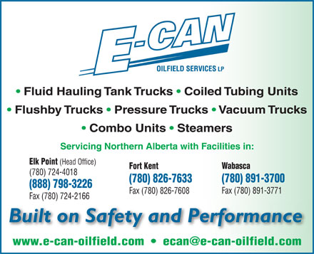E-Can Oilfield Services LP (780-724-4018) - Annonce illustrée - Fluid Hauling Tank Trucks   Coiled Tubing Units Flushby Trucks   Pressure Trucks   Vacuum Trucks Combo Units   Steamers Servicing Northern Alberta with Facilities in: Elk Point (Head Office) Wabasca Fort Kent (780) 724-4018 (780) 891-3700 (780) 826-7633 (888) 798-3226 Fax (780) 891-3771 Fax (780) 826-7608 Fax (780) 724-2166 Built on Safety and Performance www.e-can-oilfield.com     ecan@e-can-oilfield.com