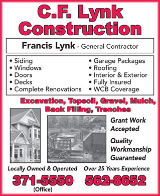 CF Lynk Construction &amp; Apartment Rentals (902-371-5550) - Annonce illustr&eacute;e - Francis Lynk - General Contractor Garage Packages  Siding Roofing  Windows Interior &amp; Exterior  Doors Fully Insured  Decks WCB Coverage  Complete Renovations Excavation, Topsoil, Gravel, Mulch, Back Filling, Trenches Grant Work Accepted Quality Workmanship Guaranteed Over 25 Years ExperienceLocally Owned &amp; Operated 371-5550 562-8652 (Office) Francis Lynk - General Contractor Garage Packages  Siding Roofing  Windows Interior &amp; Exterior  Doors Fully Insured  Decks WCB Coverage  Complete Renovations Excavation, Topsoil, Gravel, Mulch, Back Filling, Trenches Grant Work Accepted Quality Workmanship Guaranteed Over 25 Years ExperienceLocally Owned &amp; Operated 371-5550 562-8652 (Office)