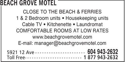 Beach Grove Motel (604-943-2632) - Annonce illustrée - CLOSE TO THE BEACH & FERRIES 1 & 2 Bedroom units • Housekeeping units Cable TV • Kitchenette • Laundromat COMFORTABLE ROOMS AT LOW RATES www.beachgrovemotel.com E-mail: manager@beachgrovemotel.com