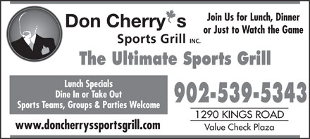 Don Cherry Sports Grill (902-539-5343) - Display Ad - Join Us for Lunch, Dinner or Just to Watch the Game The Ultimate Sports Grill Lunch Specials Dine In or Take Out 902-539-5343 Sports Teams, Groups & Parties Welcome 1290 KINGS ROAD www.doncherryssportsgrill.com Value Check Plaza 902-539-5343 Sports Teams, Groups & Parties Welcome 1290 KINGS ROAD www.doncherryssportsgrill.com Value Check Plaza Dine In or Take Out or Just to Watch the Game The Ultimate Sports Grill Lunch Specials Join Us for Lunch, Dinner