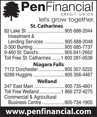 PenFinancial Credit Union Ltd (905-688-2044) - Display Ad - St. Catharines 82 Lake St..............................905 688-2044 Investment & Lending Services................905 688-2048 2-300 Bunting.........................905 685-7737 9-460 St. David s.....................905 641-2662 Toll Free St. Catharines.......1 800 281-0539 Niagara Falls 7172 Dorchester.....................905 357-5222 6289 Huggins.........................905 356-4467 Welland 247 East Main........................905 735-4801 Toll Free Welland.................1 866 272-4275 Commercial & Agricultural Business Centre..................905-734-1905  St. Catharines 82 Lake St..............................905 688-2044 Investment & Lending Services................905 688-2048 2-300 Bunting.........................905 685-7737 9-460 St. David s.....................905 641-2662 Toll Free St. Catharines.......1 800 281-0539 Niagara Falls 7172 Dorchester.....................905 357-5222 6289 Huggins.........................905 356-4467 Welland 247 East Main........................905 735-4801 Toll Free Welland.................1 866 272-4275 Commercial & Agricultural Business Centre..................905-734-1905