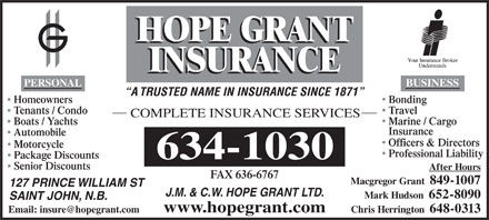 Hope Grant J M & C W Ltd (1-877-460-9566) - Annonce illustrée - PERSONAL BUSINESS A TRUSTED NAME IN INSURANCE SINCE 1871 BondingHomeowners TravelTenants / Condo COMPLETE INSURANCE SERVICES Marine / Cargo Boats / Yachts Insurance Automobile Officers & Directors Motorcycle Professional Liability Package Discounts Senior Discounts After Hours FAX 636-6767 Macgregor Grant  849-1007 127 PRINCE WILLIAM ST J.M. & C.W. HOPE GRANT LTD. Mark Hudson  652-8090 SAINT JOHN, N.B. www.hopegrant.com Chris Herrington  648-0313 Email: insure@hopegrant.com