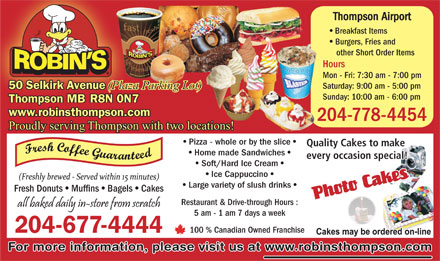 Robin's Donuts &amp; Deli (204-677-4444) - Annonce illustr&eacute;e - Thompson Airport Breakfast Items Burgers, Fries and other Short Order Items Hours Mon - Fri: 7:30 am - 7:00 pm Saturday: 9:00 am - 5:00 pm 50 Selkirk Avenue (Plaza Parking Lot) Sunday: 10:00 am - 6:00 pm Thompson MB R8N 0N7 www.robinsthompson.com 204-778-4454 Proudly serving Thompson with two locations! Pizza - whole or by the slice Quality Cakes to make Home made Sandwiches every occasion special! Soft/Hard Ice Cream Ice Cappuccino Large variety of slush drinks Fresh Donuts Muffins Bagels Cakes Restaurant &amp; Drive-through Hours : 5 am - 1 am 7 days a week 100 % Canadian Owned Franchise 204-677-4444 For more information, please visit us at www.robinsthompson.com