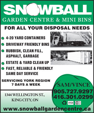 Snowball Garden Centre &amp; Mini Bins (905-727-9297) - Annonce illustr&eacute;e - GARDEN CENTRE &amp; MINI BINS FOR ALL YOUR DISPOSAL NEEDS 4-20 YARD CONTAINERS DRIVEWAY FRIENDLY BINS RUBBISH, CLEAN FILL, ASPHALT, GARBAGE ESTATE &amp; YARD CLEAN UP FAST, RELIABLE &amp; FRIENDLY SAME DAY SERVICE SERVICING YORK REGION 7 DAYS A WEEK SAM/VINCE 905.727.9297 1344 WELLINGTON ST., 416.301.0299 KING CITY, ON www.snowballgardencentre.ca