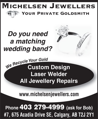 Michelsen Jewellers (403-279-4999) - Annonce illustrée - Michelsen Jewellers Your Private Goldsmith Do you need a matching wedding band? We Recycle Your Gold Custom Design Laser Welder All Jewellery Repairs www.michelsenjewellers.com Phone 403 279-4999 (ask for Bob) #7, 675 Acadia Drive SE, Calgary, AB T2J 2Y1