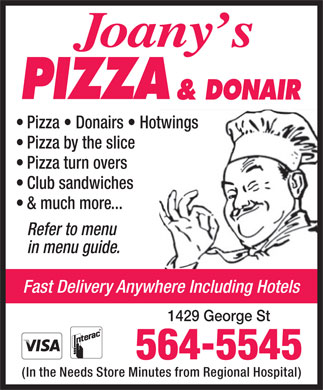 Joany's Pizza & Donair (902-564-5545) - Display Ad - Pizza   Donairs   Hotwings Pizza by the slice Pizza turn overs Club sandwiches & much more... Refer to menu in menu guide. Fast Delivery Anywhere Including Hotels 1429 George St (In the Needs Store Minutes from Regional Hospital) Pizza   Donairs   Hotwings Pizza by the slice Pizza turn overs Club sandwiches & much more... Refer to menu in menu guide. Fast Delivery Anywhere Including Hotels 1429 George St (In the Needs Store Minutes from Regional Hospital)