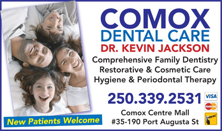 Comox Dental Care (250-339-2531) - Annonce illustr&eacute;e - COMOX DENTAL CARE DR. KEVIN JACKSON Comprehensive Family DentistryCo Restorative &amp; Cosmetic Care Hygiene &amp; Periodontal TherapyHy 250.339.2531 Comox Centre Mall #35-190 Port Augusta St New Patients Welcome