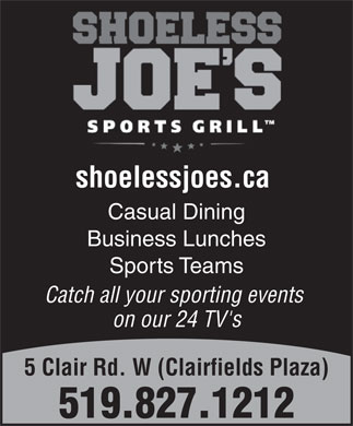Shoeless Joe's (519-827-1212) - Annonce illustr&eacute;e - shoelessjoes.ca Casual Dining Business Lunches Sports Teams Catch all your sporting events on our 24 TV's 5 Clair Rd. W (Clairfields Plaza) 519.827.1212  shoelessjoes.ca Casual Dining Business Lunches Sports Teams Catch all your sporting events on our 24 TV's 5 Clair Rd. W (Clairfields Plaza) 519.827.1212