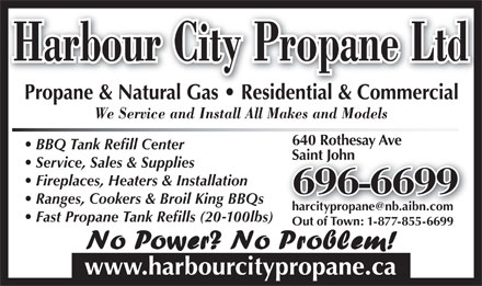 Harbour City Propane Ltd (506-696-6699) - Annonce illustrée - Harbour City Propane Ltd Propane & Natural Gas   Residential & CommercialPropane&NaturalGas Residential&Commercial We Service and Install All Makes and Models 640 Rothesay Ave BBQ Tank Refill Center Saint JohnSaint John Service, Sales & Supplies Fireplaces, Heaters & Installation 696-6699 Ranges, Cookers & Broil King BBQs Fast Propane Tank Refills (20-100lbs) Out of Town: 1-877-855-6699 www.harbourcitypropane.ca Harbour City Propane Ltd Propane & Natural Gas   Residential & CommercialPropane&NaturalGas Residential&Commercial We Service and Install All Makes and Models 640 Rothesay Ave BBQ Tank Refill Center Saint JohnSaint John Service, Sales & Supplies Fireplaces, Heaters & Installation 696-6699 Ranges, Cookers & Broil King BBQs Fast Propane Tank Refills (20-100lbs) Out of Town: 1-877-855-6699 www.harbourcitypropane.ca