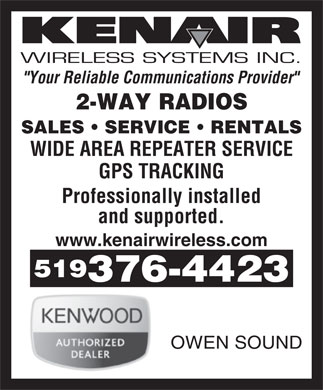 "Kenair Wireless Systems Inc (519-376-4423) - Display Ad - WIRELESS SYSTEMS INC. ""Your Reliable Communications Provider"" 2-WAY RADIOS SALES   SERVICE   RENTALS WIDE AREA REPEATER SERVICE GPS TRACKING Professionally installed and supported. www.kenairwireless.com 519 376-4423 OWEN SOUND  WIRELESS SYSTEMS INC. ""Your Reliable Communications Provider"" 2-WAY RADIOS SALES   SERVICE   RENTALS WIDE AREA REPEATER SERVICE GPS TRACKING Professionally installed and supported. www.kenairwireless.com 519 376-4423 OWEN SOUND  WIRELESS SYSTEMS INC. ""Your Reliable Communications Provider"" 2-WAY RADIOS SALES   SERVICE   RENTALS WIDE AREA REPEATER SERVICE GPS TRACKING Professionally installed and supported. www.kenairwireless.com 519 376-4423 OWEN SOUND"