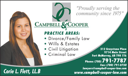 Flett Corie L (780-791-7787) - Display Ad - PRACTICE AREAS: Divorce/Family Law Wills & Estates 212 Graystone Place Civil Litigation 9714 Main Street Criminal Law Fort McMurray, AB T9H 1T6 Phone: (780) 791-7787 Fax: (780) 791-0750 lawyers@campbell-cooper-law.com Corie L. Flett, LL.B www.campbell-cooper-law.com