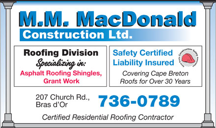MacDonald M M Construction Ltd (1-855-202-1269) - Display Ad - Safety Certified Roofing Division Liability Insured Asphalt Roofing Shingles, Covering Cape Breton Grant Work Roofs for Over 30 Years 207 Church Rd., 736-0789 Bras d Or Certified Residential Roofing Contractor