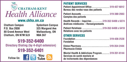 Chatham-Kent Health Alliance (519-352-6400) - Annonce illustr&eacute;e - PATIENT SERVICES Patient Appointment Office.....................519-437-6012 Bureau des rendez-vous des patients Patient Accounts.................................519-380-2883 Comptes des patients www.ckha.on.ca Health Records - Inquiries.............519-352-6400 x 6374 Archives m&eacute;dicales - Renseignements Chatham Campus Sydenham Campus Patient Relations........................519-352-6400 x 6418 P.O. Box 2030 325 Margaret Ave Relations avec les patients 80 Grand Avenue West Wallaceburg, ON Chatham, ON N7M 5L9 N8A 2A7 OTHER SERVICES Foundation........................................519-436-2538 519-352-6400 Fondation Directory Dialing (by 4-digit extension) Elston Pharmacy.................................519-354-2444 Pharmacie Elston 519-352-6401 Mental Health &amp; Addictions Program.........519-351-6144 You Services de sant&eacute; mentale et Follow Us: de traitements des d&eacute;pendances Tube  PATIENT SERVICES Patient Appointment Office.....................519-437-6012 Bureau des rendez-vous des patients Patient Accounts.................................519-380-2883 Comptes des patients www.ckha.on.ca Health Records - Inquiries.............519-352-6400 x 6374 Archives m&eacute;dicales - Renseignements Chatham Campus Sydenham Campus Patient Relations........................519-352-6400 x 6418 P.O. Box 2030 325 Margaret Ave Relations avec les patients 80 Grand Avenue West Wallaceburg, ON Chatham, ON N7M 5L9 N8A 2A7 OTHER SERVICES Foundation........................................519-436-2538 519-352-6400 Fondation Directory Dialing (by 4-digit extension) Elston Pharmacy.................................519-354-2444 Pharmacie Elston 519-352-6401 Mental Health &amp; Addictions Program.........519-351-6144 You Services de sant&eacute; mentale et Follow Us: de traitements des d&eacute;pendances Tube  PATIENT SERVICES Patient Appointment Office.....................519-437-6012 Bureau des rendez-vous des patients Patient Accounts.................................519-380-2883 Comptes des patients www.ckha.on.ca Health Records - Inquiries.............519-352-6400 x 6374 Archives m&eacute;dicales - Renseignements Chatham Campus Sydenham Campus Patient Relations........................519-352-6400 x 6418 P.O. Box 2030 325 Margaret Ave Relations avec les patients 80 Grand Avenue West Wallaceburg, ON Chatham, ON N7M 5L9 N8A 2A7 OTHER SERVICES Foundation........................................519-436-2538 519-352-6400 Fondation Directory Dialing (by 4-digit extension) Elston Pharmacy.................................519-354-2444 Pharmacie Elston 519-352-6401 Mental Health &amp; Addictions Program.........519-351-6144 You Services de sant&eacute; mentale et Follow Us: de traitements des d&eacute;pendances Tube  PATIENT SERVICES Patient Appointment Office.....................519-437-6012 Bureau des rendez-vous des patients Patient Accounts.................................519-380-2883 Comptes des patients www.ckha.on.ca Health Records - Inquiries.............519-352-6400 x 6374 Archives m&eacute;dicales - Renseignements Chatham Campus Sydenham Campus Patient Relations........................519-352-6400 x 6418 P.O. Box 2030 325 Margaret Ave Relations avec les patients 80 Grand Avenue West Wallaceburg, ON Chatham, ON N7M 5L9 N8A 2A7 OTHER SERVICES Foundation........................................519-436-2538 519-352-6400 Fondation Directory Dialing (by 4-digit extension) Elston Pharmacy.................................519-354-2444 Pharmacie Elston 519-352-6401 Mental Health &amp; Addictions Program.........519-351-6144 You Services de sant&eacute; mentale et Follow Us: de traitements des d&eacute;pendances Tube