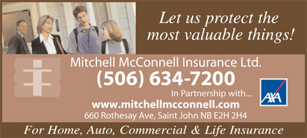 Mitchell McConnell Insurance Ltd (506-634-7200) - Annonce illustr&eacute;e - Let us protect the most valuable things! Mitchell McConnell Insurance Ltd. (506) 634-7200 In Partnership with... www.mitchellmcconnell.com 660 Rothesay Ave, Saint John NB E2H 2H4 For Home, Auto, Commercial &amp; Life Insurance