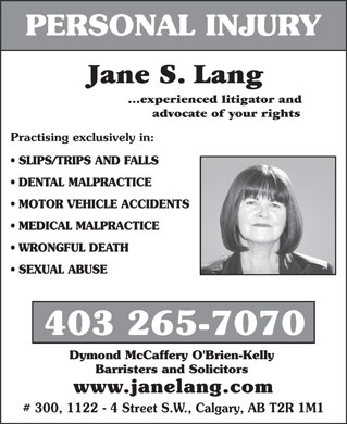 Lang Jane S (403-265-7070) - Annonce illustrée - PERSONAL INJURY Jane S. Lang ...experienced litigator and advocate of your rights Practising exclusively in: SLIPS/TRIPS AND FALLS DENTAL MALPRACTICE MOTOR VEHICLE ACCIDENTS MEDICAL MALPRACTICE WRONGFUL DEATH SEXUAL ABUSE 403 265-7070 Dymond McCaffery O'Brien-Kelly Barristers and Solicitors www.janelang.com # 300, 1122 - 4 Street S.W., Calgary, AB T2R 1M1